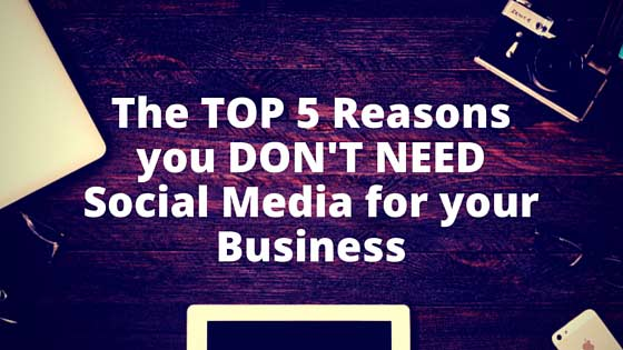 The Top 5 Reasons you DON'T NEED Social Media Marketing for your Business