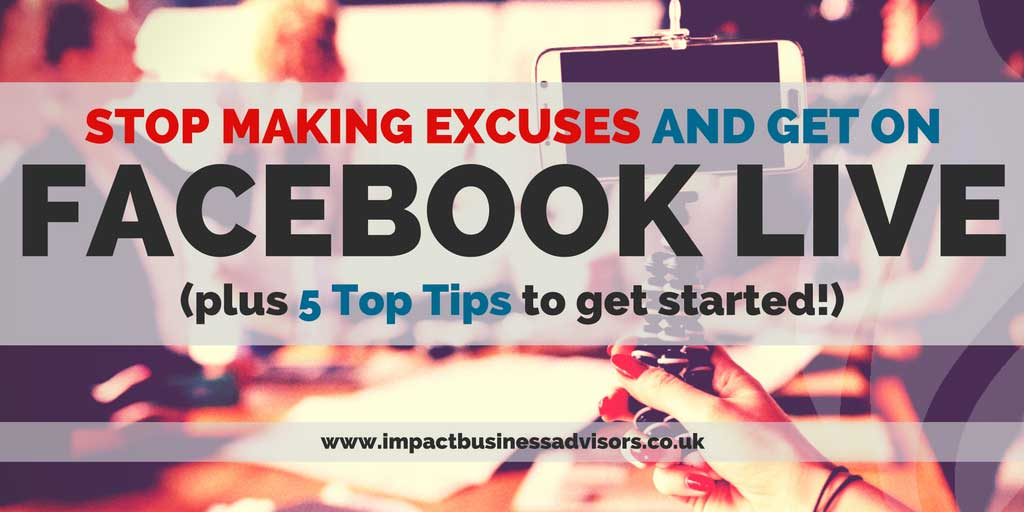 Facebook Live Stop Making Excuses and Get Started (plus 5 Top Tips)